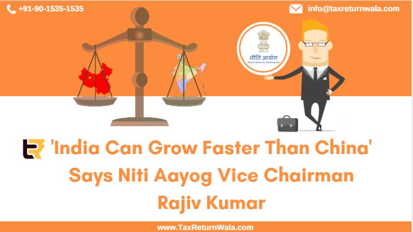 niti aayog, niti aayog news, taxreturnwala blog, india ca grow faster than china news, taxreturnwala, tax filing services india , tax filing in delhi, rajiv kumar niti aayog